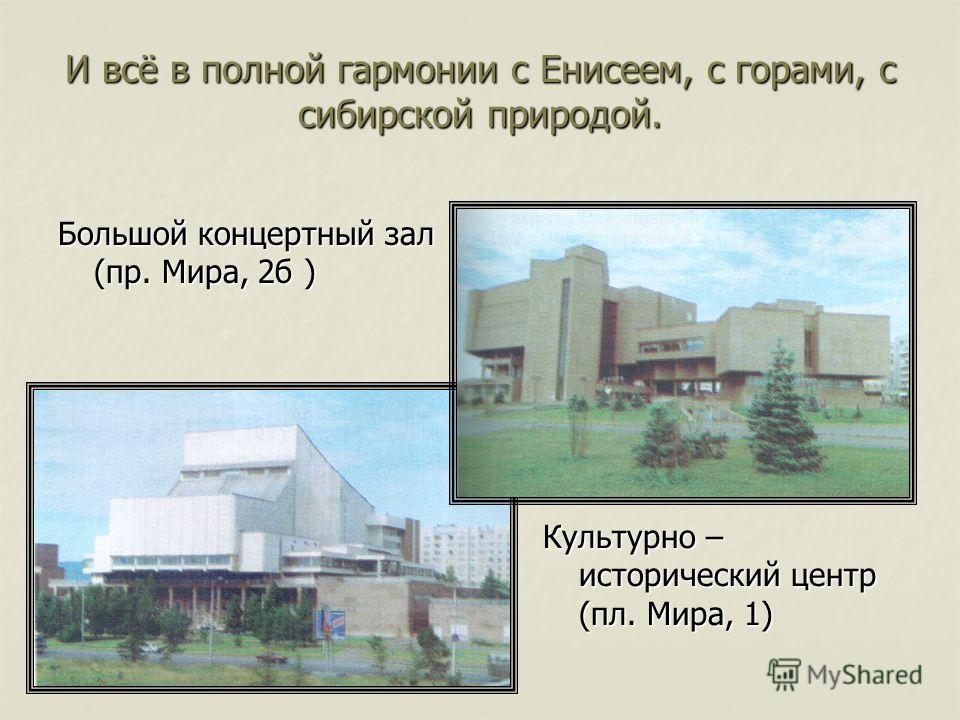 И всё в полной гармонии с Енисеем, с горами, с сибирской природой. Большой концертный зал (пр. Мира, 2б ) Культурно – исторический центр (пл. Мира, 1)