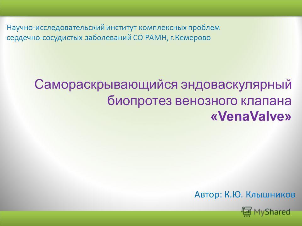Cамораскрывающийся эндоваскулярный биопротез венозного клапана «VenaValve» Автор: К.Ю. Клышников Научно-исследовательский институт комплексных проблем сердечно-сосудистых заболеваний СО РАМН, г.Кемерово
