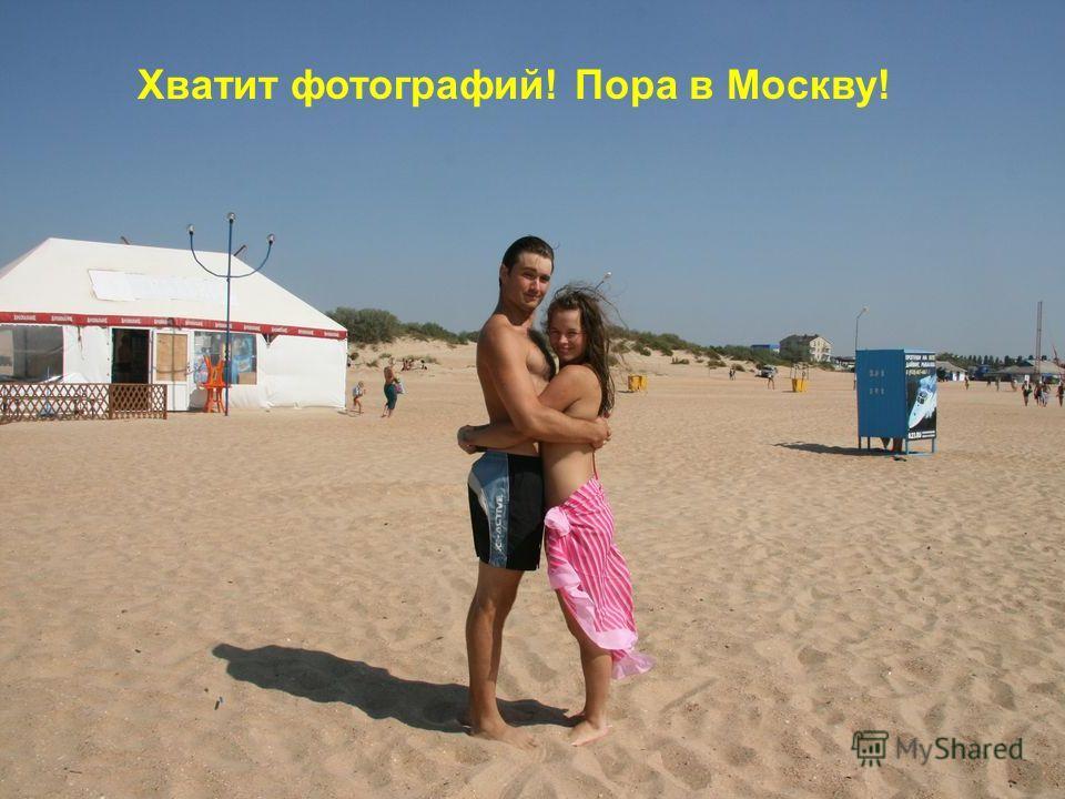 Хватит фотографий! Пора в Москву!