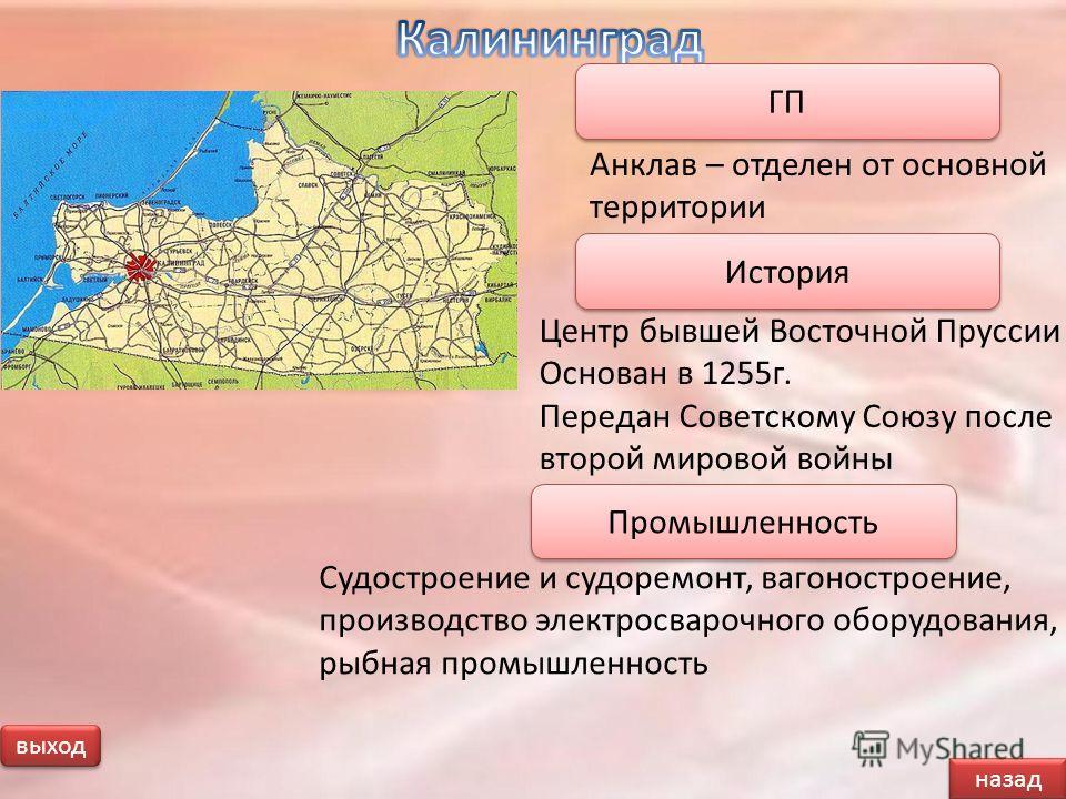 выход назад Анклав – отделен от основной территории ГП Центр бывшей Восточной Пруссии Основан в 1255г. Передан Советскому Союзу после второй мировой войны История Судостроение и судоремонт, вагоностроение, производство электросварочного оборудования,
