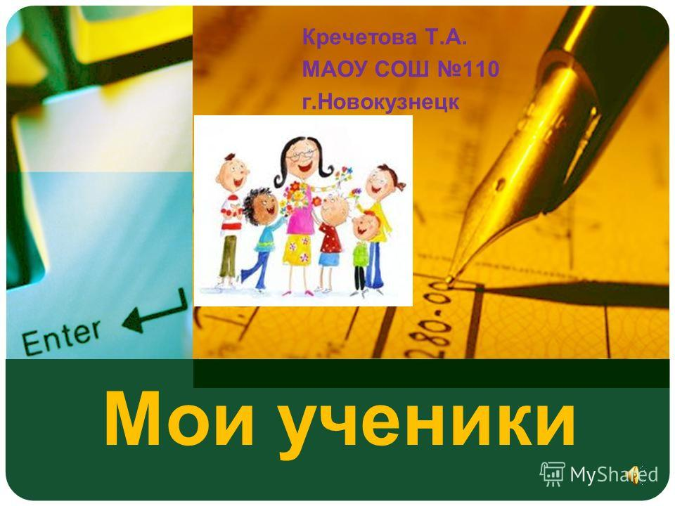 Мои ученики Кречетова Т.А. МАОУ СОШ 110 г.Новокузнецк