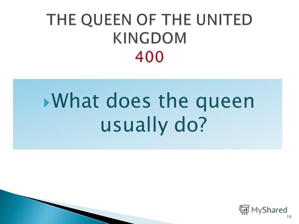 What does the queen usually do? 10