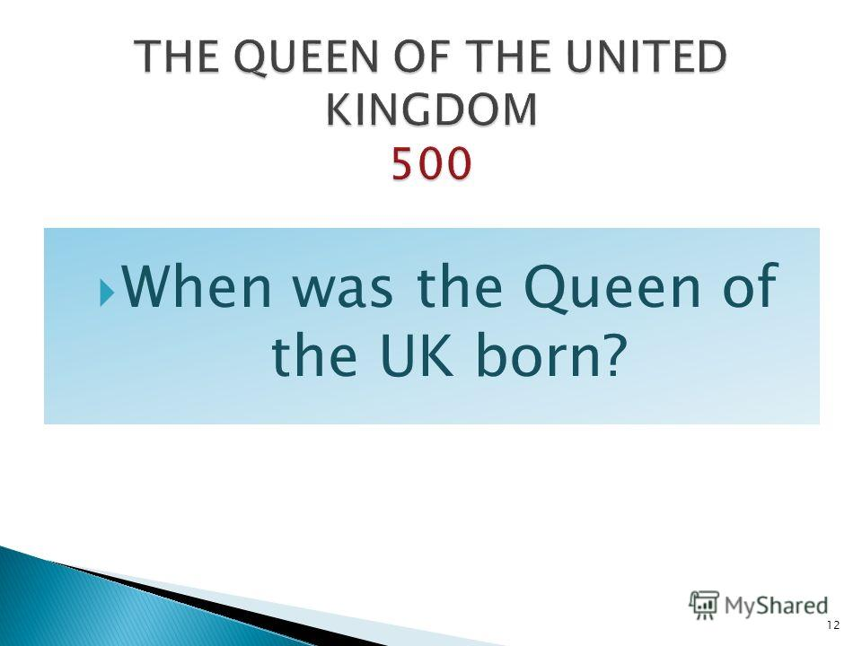 When was the Queen of the UK born? 12