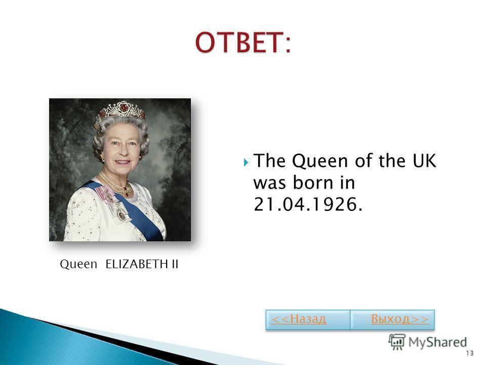 The Queen of the UK was born in 21.04.1926. 13 Queen ELIZABETH II