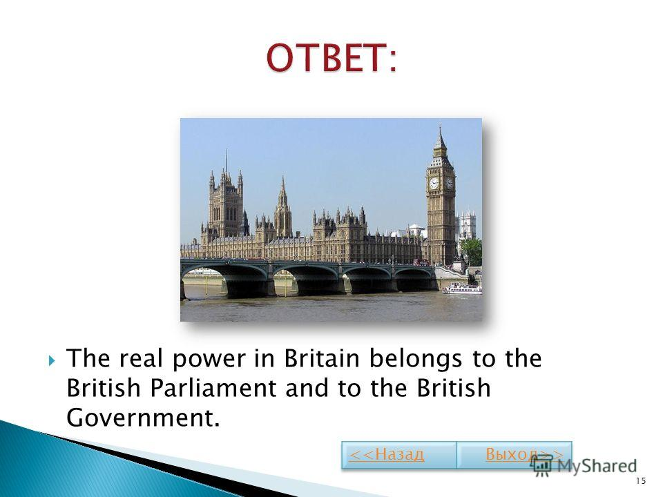 The real power in Britain belongs to the British Parliament and to the British Government. 15