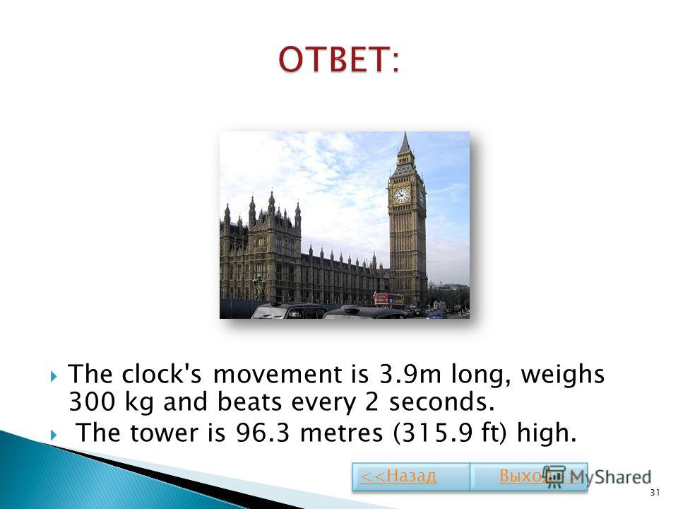 The clock's movement is 3.9m long, weighs 300 kg and beats every 2 seconds. The tower is 96.3 metres (315.9 ft) high. 31