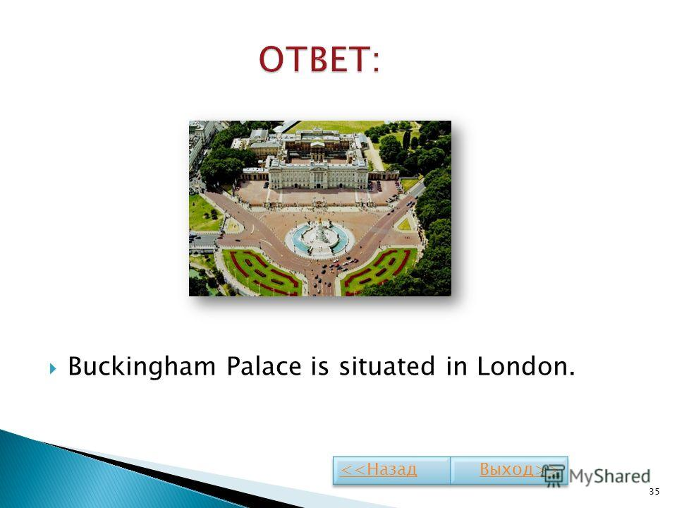 Buckingham Palace is situated in London. 35