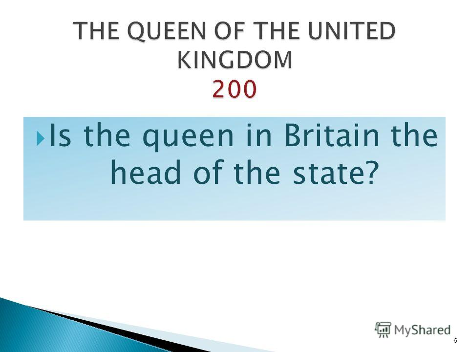 Is the queen in Britain the head of the state? 6