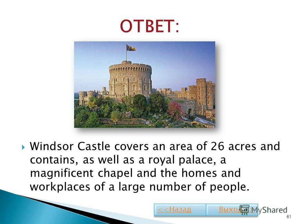 Windsor Castle covers an area of 26 acres and contains, as well as a royal palace, a magnificent chapel and the homes and workplaces of a large number of people. 61
