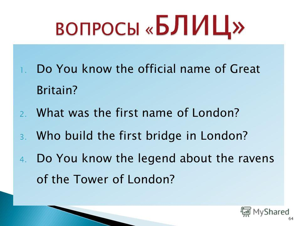 1. Do You know the official name of Great Britain? 2. What was the first name of London? 3. Who build the first bridge in London? 4. Do You know the legend about the ravens of the Tower of London? 64