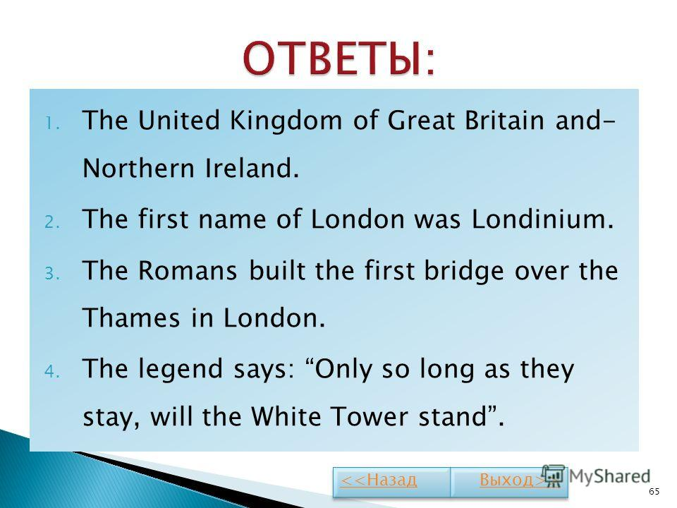 1. The United Kingdom of Great Britain and- Northern Ireland. 2. The first name of London was Londinium. 3. The Romans built the first bridge over the Thames in London. 4. The legend says: Only so long as they stay, will the White Tower stand. 65