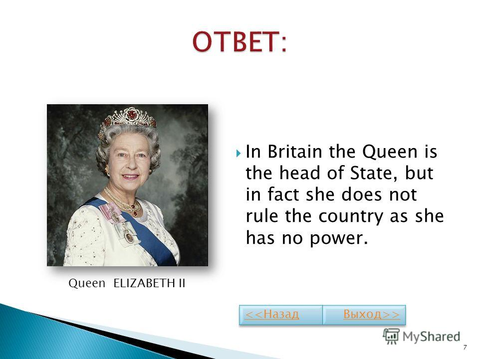 In Britain the Queen is the head of State, but in fact she does not rule the country as she has no power. 7 Queen ELIZABETH II