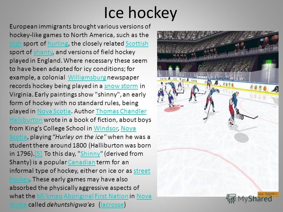 Ice hockey European immigrants brought various versions of hockey-like games to North America, such as the Irish sport of hurling, the closely related Scottish sport of shanty, and versions of field hockey played in England. Where necessary these see
