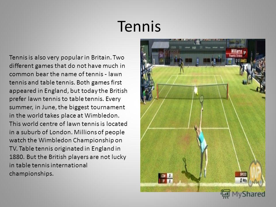 Tennis Tennis is also very popular in Britain. Two different games that do not have much in common bear the name of tennis - lawn tennis and table tennis. Both games first appeared in England, but today the British prefer lawn tennis to table tennis.