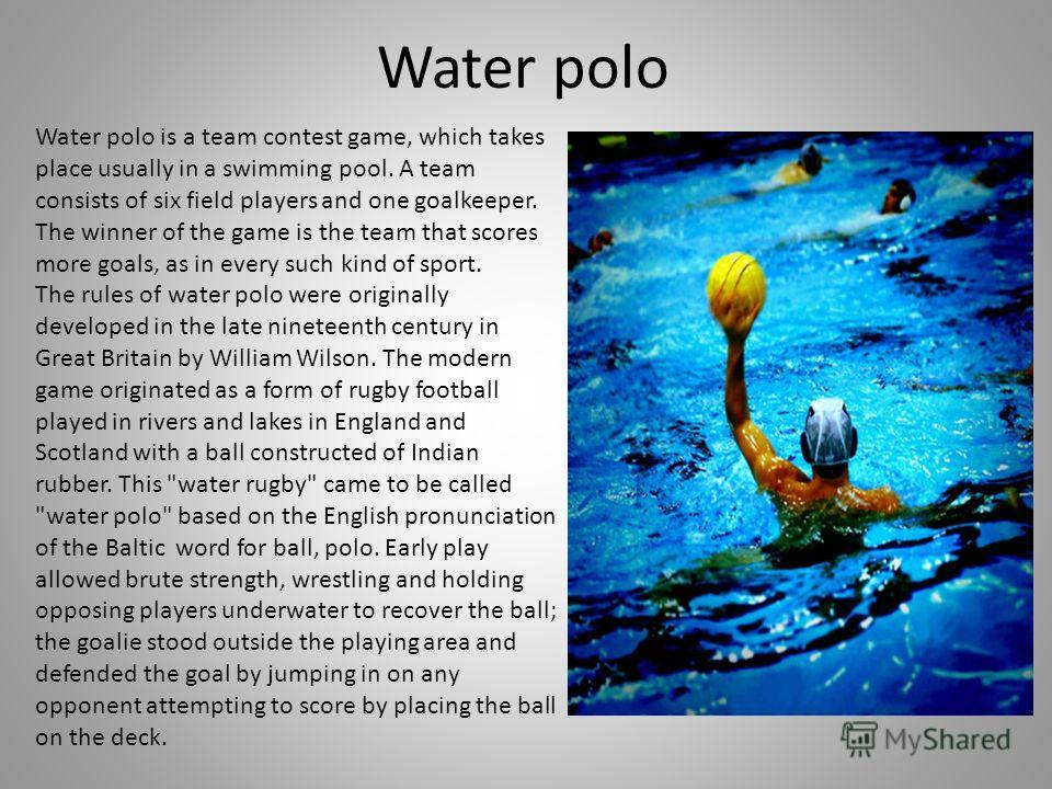 Water polo Water polo is a team contest game, which takes place usually in a swimming pool. A team consists of six field players and one goalkeeper. The winner of the game is the team that scores more goals, as in every such kind of sport. The rules