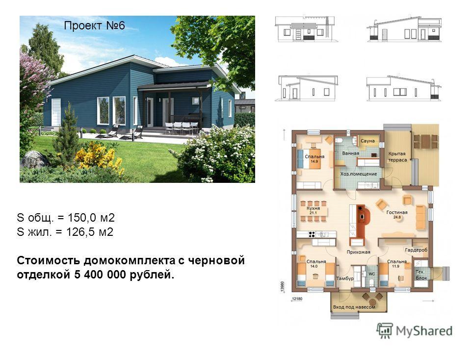 Проект 6 S общ. = 150,0 м2 S жил. = 126,5 м2 Стоимость домокомплекта с черновой отделкой 5 400 000 рублей.