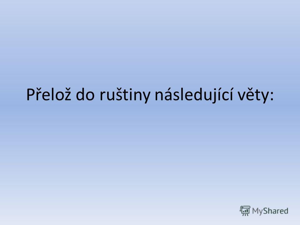 Přelož do ruštiny následující věty: