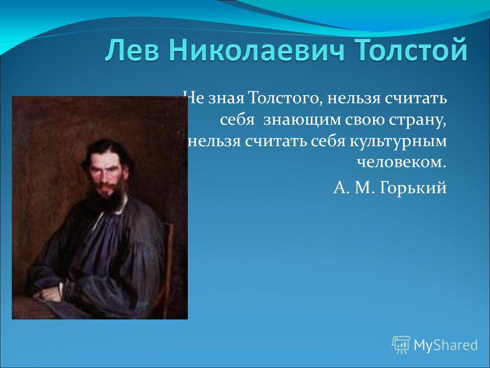 Не зная Толстого, нельзя считать себя знающим свою страну, нельзя считать себя культурным человеком. А. М. Горький