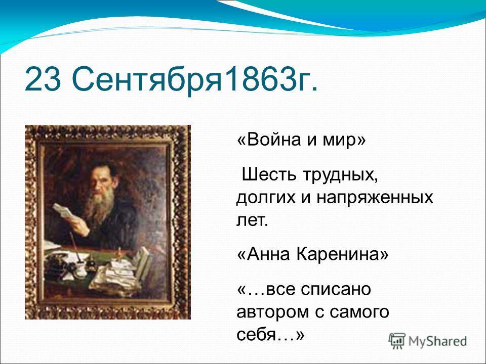 23 Сентября1863г. «Война и мир» Шесть трудных, долгих и напряженных лет. «Анна Каренина» «…все списано автором с самого себя…»