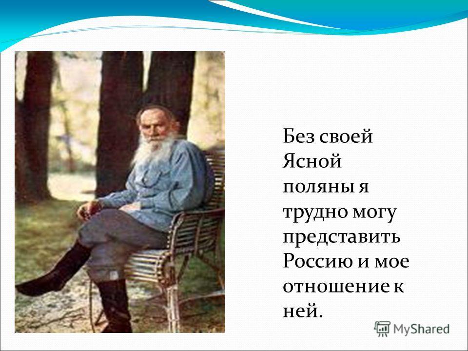 Без своей Ясной поляны я трудно могу представить Россию и мое отношение к ней.
