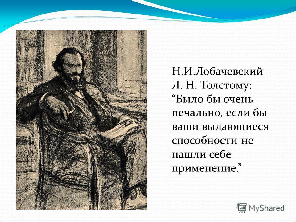 Н.И.Лобачевский - Л. Н. Толстому: Было бы очень печально, если бы ваши выдающиеся способности не нашли себе применение.