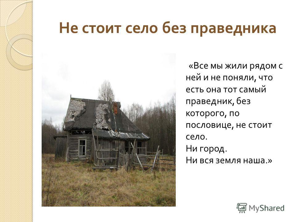 Не стоит село без праведника « Все мы жили рядом с ней и не поняли, что есть она тот самый праведник, без которого, по пословице, не стоит село. Ни город. Ни вся земля наша.»