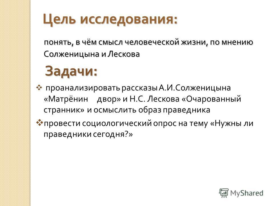 Цель исследования : понять, в чём смысл человеческой жизни, по мнению Солженицына и Лескова понять, в чём смысл человеческой жизни, по мнению Солженицына и Лескова Задачи : Задачи : проанализировать рассказы А. И. Солженицына « Матрёнин двор » и Н. С