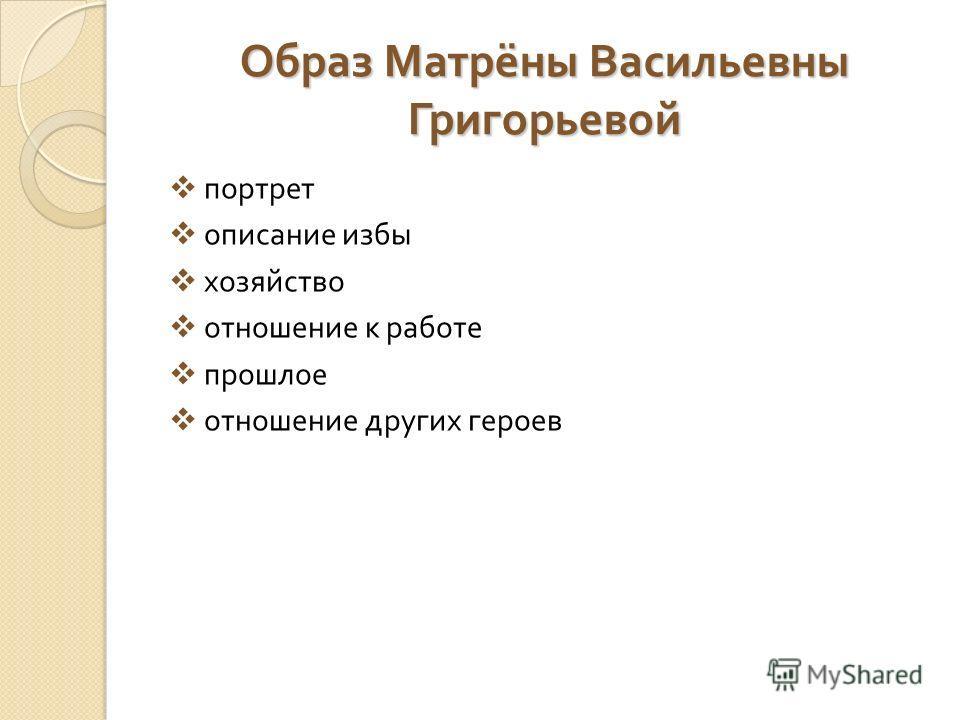 Образ Матрёны Васильевны Григорьевой портрет описание избы хозяйство отношение к работе прошлое отношение других героев