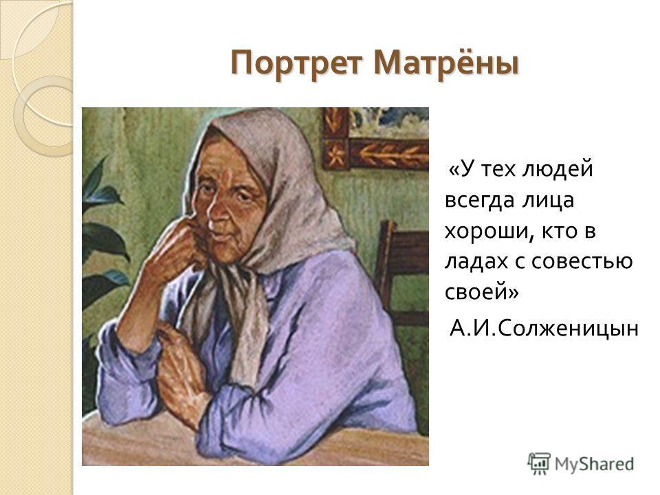 Портрет Матрёны « У тех людей всегда лица хороши, кто в ладах с совестью своей » А. И. Солженицын