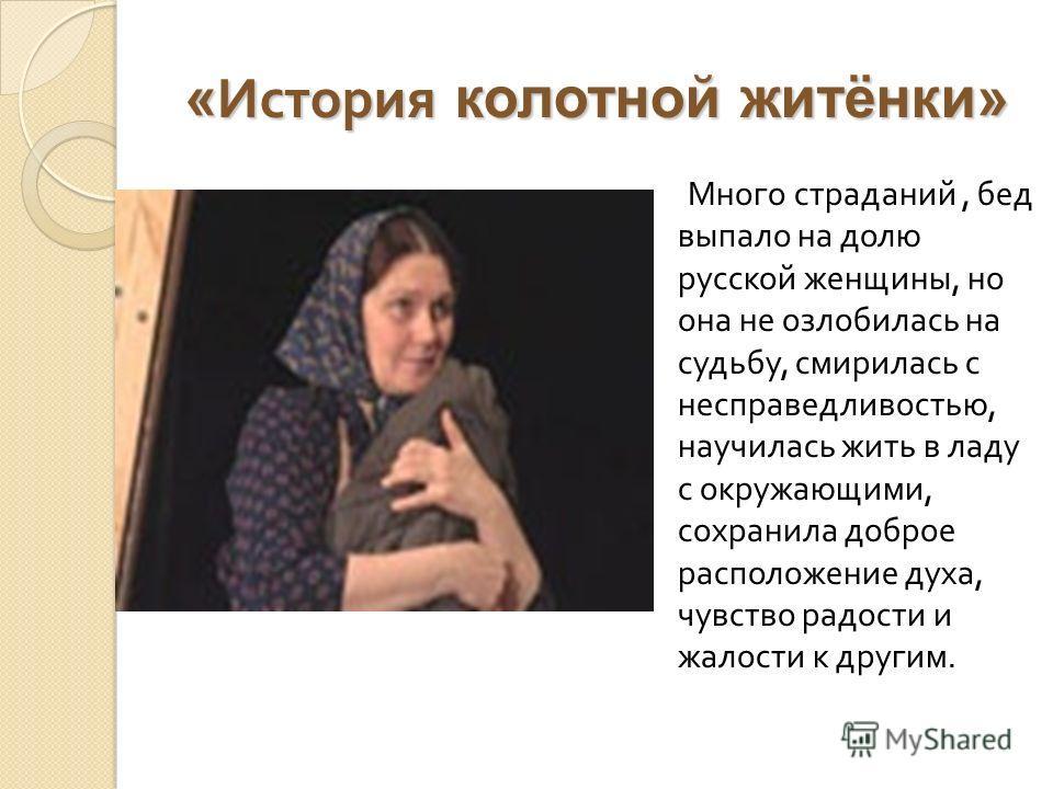 « История колотной житёнки» Много страданий, бед выпало на долю русской женщины, но она не озлобилась на судьбу, смирилась с несправедливостью, научилась жить в ладу с окружающими, сохранила доброе расположение духа, чувство радости и жалости к други