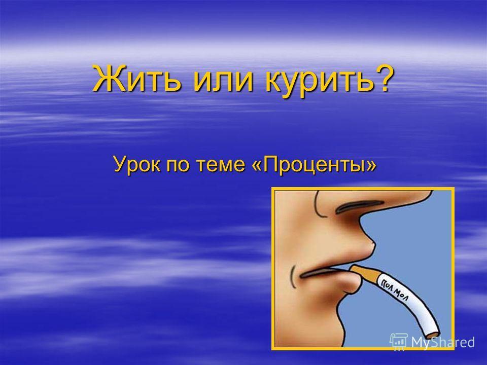 Жить или курить? Урок по теме «Проценты»