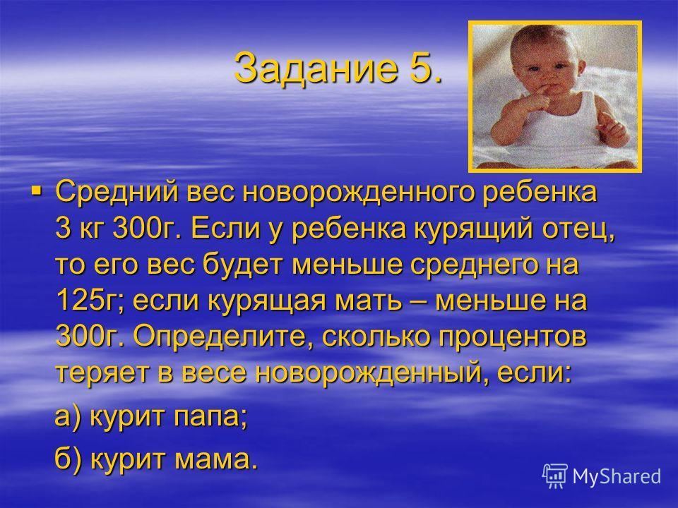 Задание 5. Средний вес новорожденного ребенка 3 кг 300г. Если у ребенка курящий отец, то его вес будет меньше среднего на 125г; если курящая мать – меньше на 300г. Определите, сколько процентов теряет в весе новорожденный, если: Средний вес новорожде