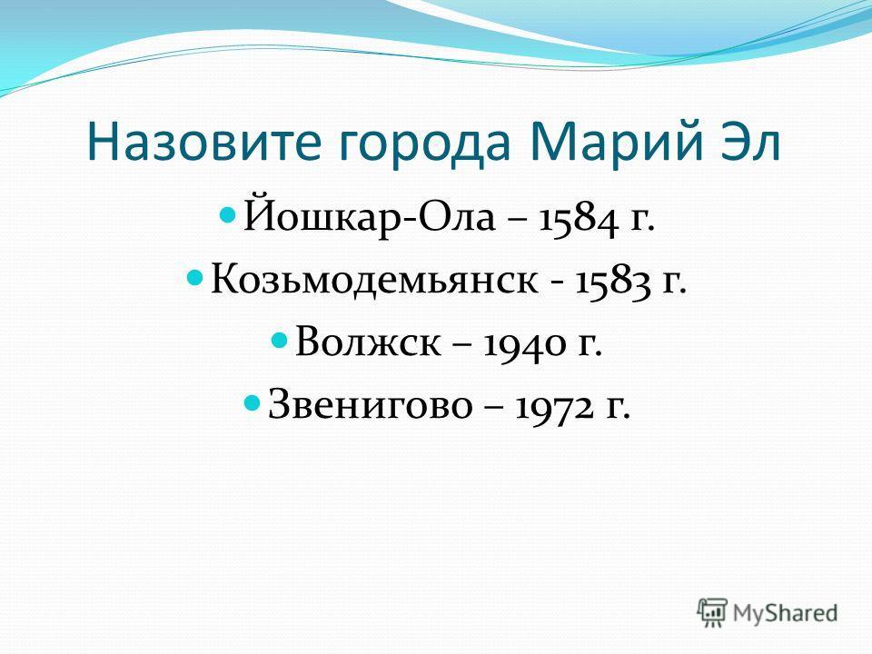 Назовите города Марий Эл Йошкар-Ола – 1584 г. Козьмодемьянск - 1583 г. Волжск – 1940 г. Звенигово – 1972 г.