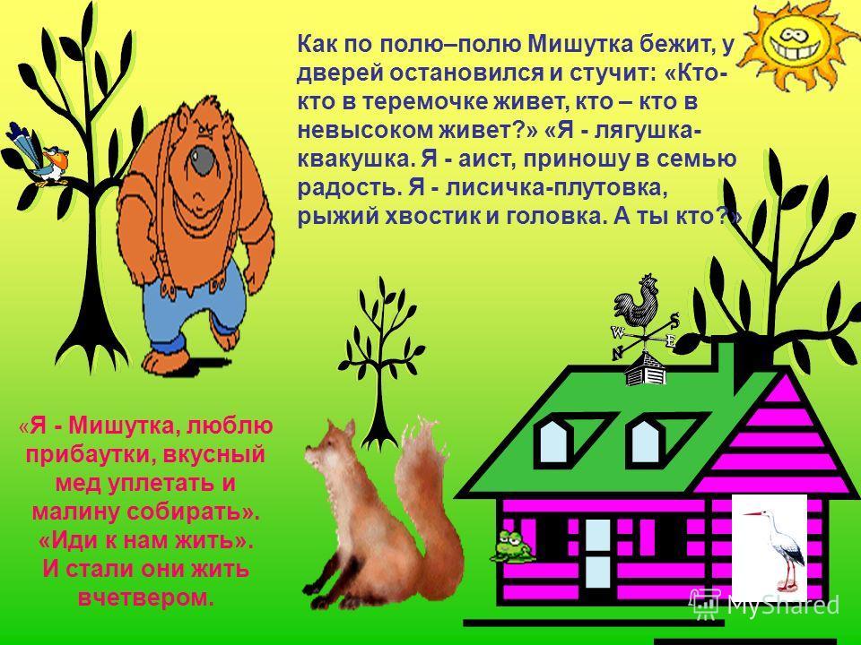 « Я - Мишутка, люблю прибаутки, вкусный мед уплетать и малину собирать». «Иди к нам жить». И стали они жить вчетвером. Как по полю–полю Мишутка бежит, у дверей остановился и стучит: «Кто- кто в теремочке живет, кто – кто в невысоком живет?» «Я - лягу