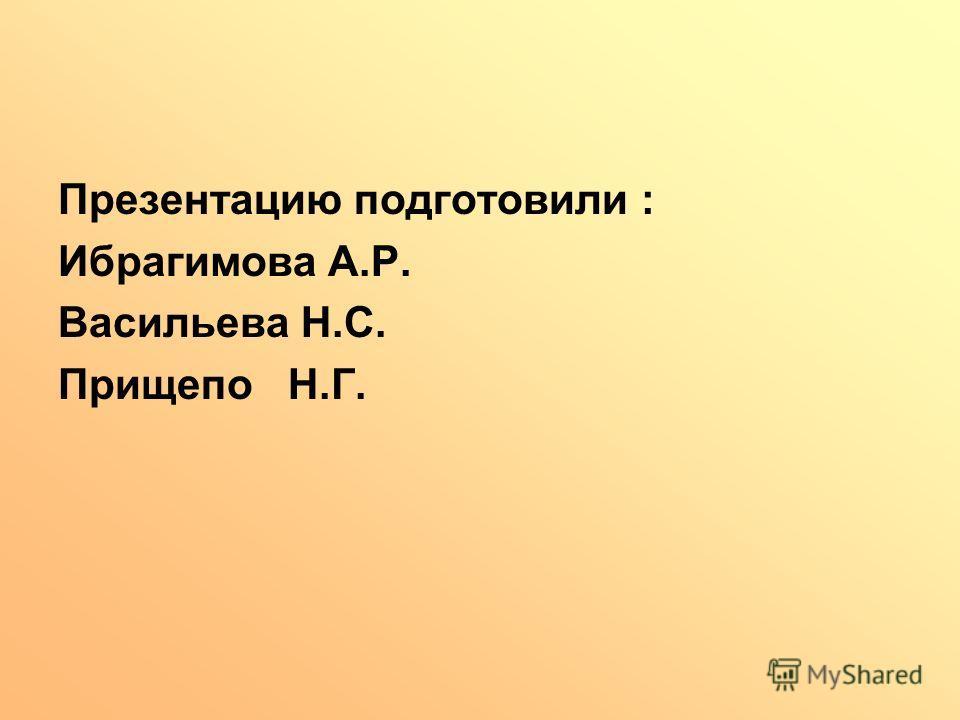 Презентацию подготовили : Ибрагимова А.Р. Васильева Н.С. Прищепо Н.Г.