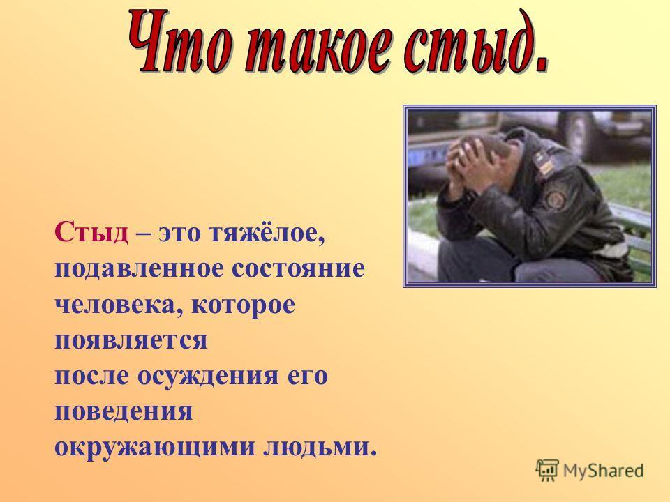 Стыд – это тяжёлое, подавленное состояние человека, которое появляется после осуждения его поведения окружающими людьми.