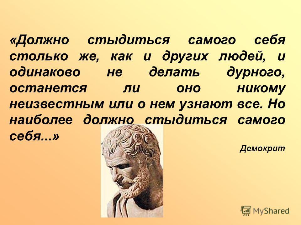 «Должно стыдиться самого себя столько же, как и других людей, и одинаково не делать дурного, останется ли оно никому неизвестным или о нем узнают все. Но наиболее должно стыдиться самого себя...» Демокрит
