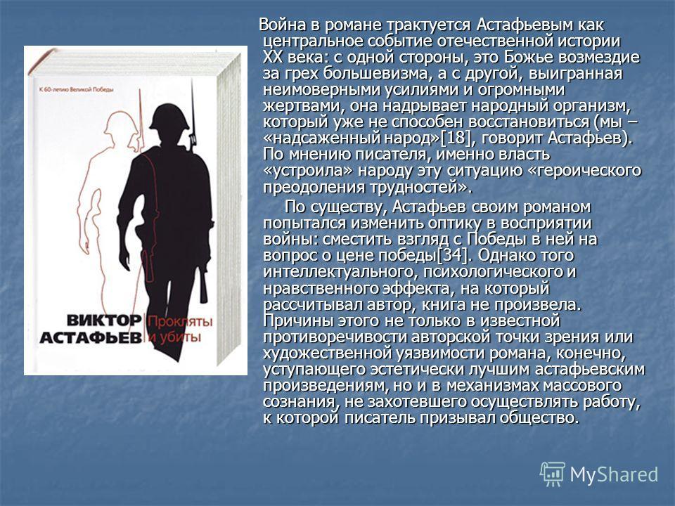 Война в романе трактуется Астафьевым как центральное событие отечественной истории ХХ века: с одной стороны, это Божье возмездие за грех большевизма, а с другой, выигранная неимоверными усилиями и огромными жертвами, она надрывает народный организм,