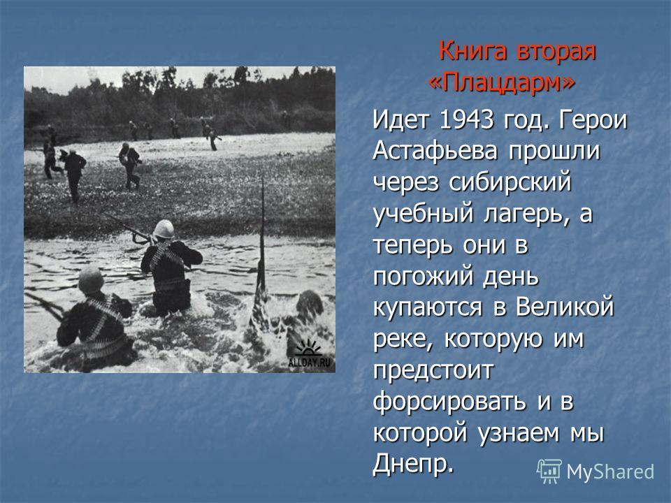 Книга вторая «Плацдарм» Книга вторая «Плацдарм» Идет 1943 год. Герои Астафьева прошли через сибирский учебный лагерь, а теперь они в погожий день купаются в Великой реке, которую им предстоит форсировать и в которой узнаем мы Днепр. Идет 1943 год. Ге