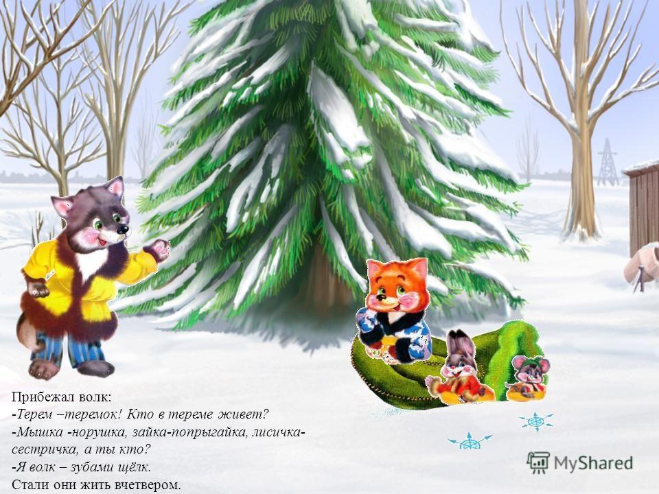 Прибежал волк: -Терем –теремок! Кто в тереме живет? -Мышка -норушка, зайка-попрыгайка, лисичка- сестричка, а ты кто? -Я волк – зубами щёлк. Стали они жить вчетвером.