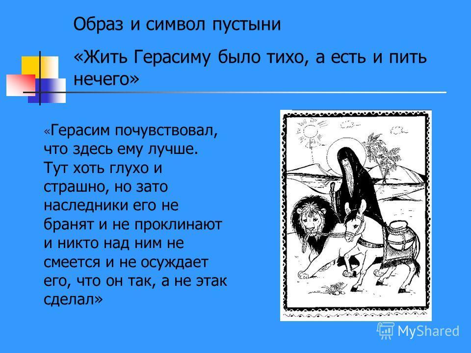 Образ и символ пустыни «Жить Герасиму было тихо, а есть и пить нечего» « Герасим почувствовал, что здесь ему лучше. Тут хоть глухо и страшно, но зато наследники его не бранят и не проклинают и никто над ним не смеется и не осуждает его, что он так, а