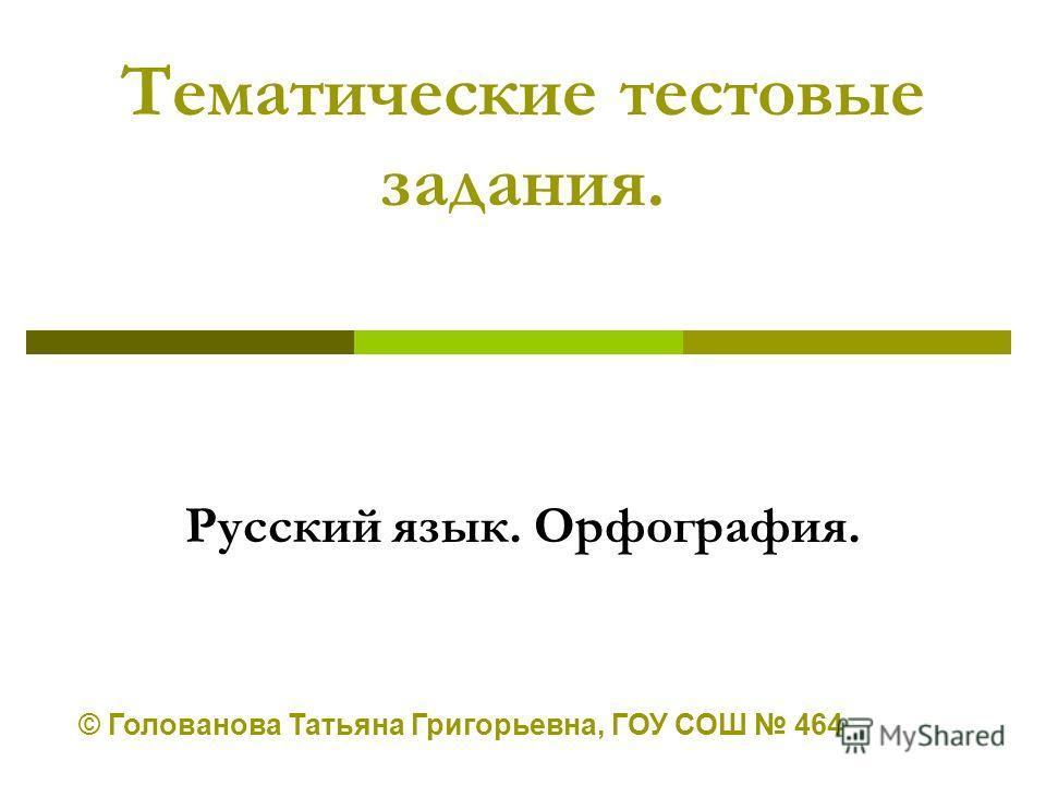 Тематические тестовые задания. Русский язык. Орфография. © Голованова Татьяна Григорьевна, ГОУ СОШ 464