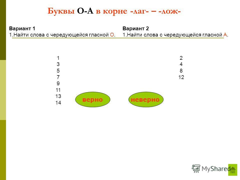 Буквы О-А в корне -лаг- – -лож- Вариант 1 1.Найти слова с чередующейся гласной О. Вариант 2 1.Найти слова с чередующейся гласной А. 1 3 5 7 9 11 13 14 2 4 8 12 верноневерно