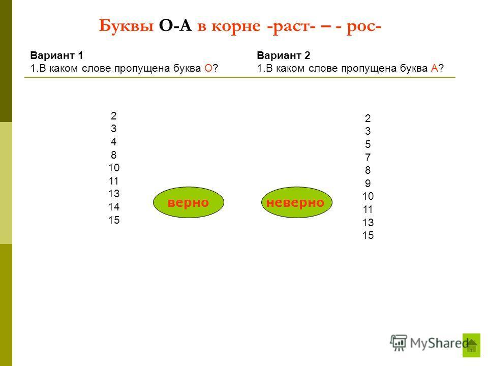 Буквы О-А в корне -раст- – - рос- Вариант 1 1.В каком слове пропущена буква О? Вариант 2 1.В каком слове пропущена буква А? 2 3 4 8 10 11 13 14 15 2 3 5 7 8 9 10 11 13 15 верноневерно
