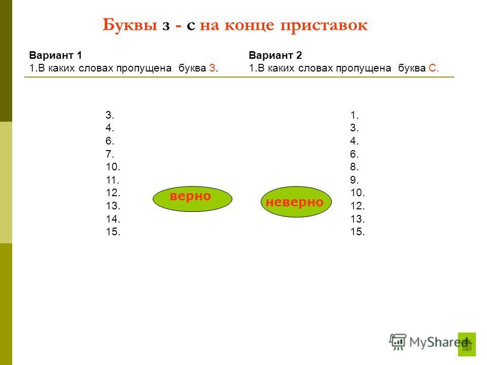 Буквы з - с на конце приставок Вариант 1 1.В каких словах пропущена буква З. 3. 4. 6. 7. 10. 11. 12. 13. 14. 15. 1. 3. 4. 6. 8. 9. 10. 12. 13. 15. Вариант 2 1.В каких словах пропущена буква С. верно неверно