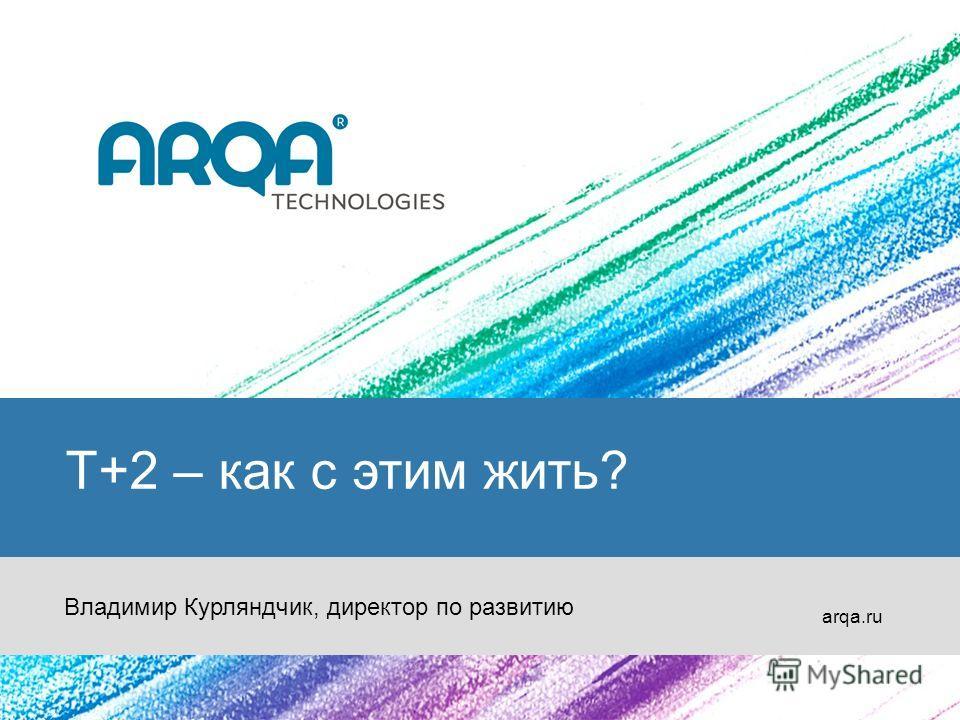 T+2 – как с этим жить? arqa.ru Владимир Курляндчик, директор по развитию