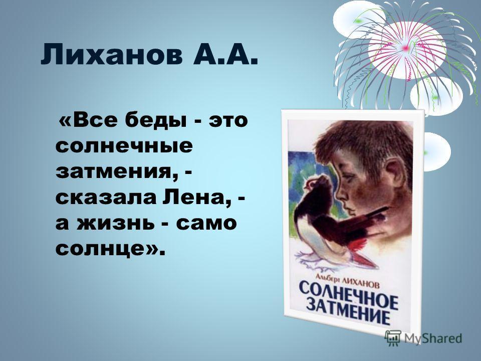 Лиханов А.А. «Все беды - это солнечные затмения, - сказала Лена, - а жизнь - само солнце».