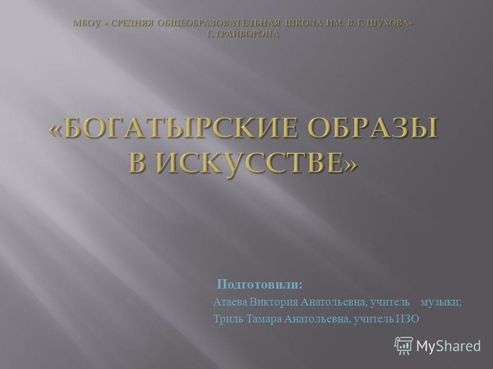 Подготовили : Атаева Виктория Анатольевна, учитель музыки ; Триль Тамара Анатольевна, учитель ИЗО