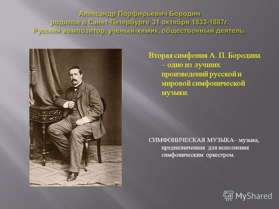 Вторая симфония А. П. Бородина – одно из лучших произведений русской и мировой симфонической музыки. СИМФОНИЧЕСКАЯ МУЗЫКА – музыка, предназначенная для исполнения симфоническим оркестром.