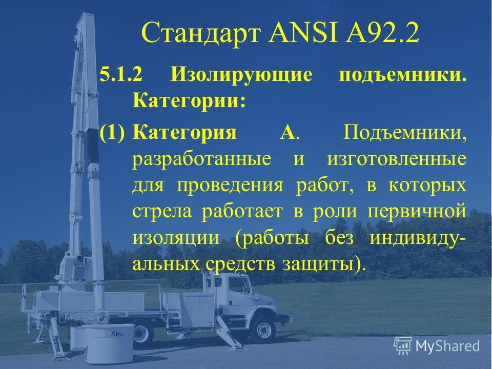 Стандарт ANSI A92.2 5.1.2 Изолирующие подъемники. Категории: (1)Категория А. Подъемники, разработанные и изготовленные для проведения работ, в которых стрела работает в роли первичной изоляции (работы без индивиду- альных средств защиты).